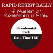 Red square with white words at top Rapid Resist Rally if Mueller or Rosenstein is fired and below a circle with white at top and black letters saying Bicentennial Park and black bottom saying Date/time TBD
