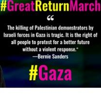 Words: #Great Return March at top, then quote marks then words The killing of Palestinians demonstrators by Israeli forces in Gaza is tragic. It is the right of all people to protest for a better future without a violent response. the quote is attributed to Bernie Sanders. at the bottom it says # Gaza
